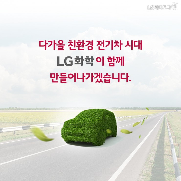 다가올 친환경 전기차 시대 LG화학이 함께 만들어나가겠습니다.