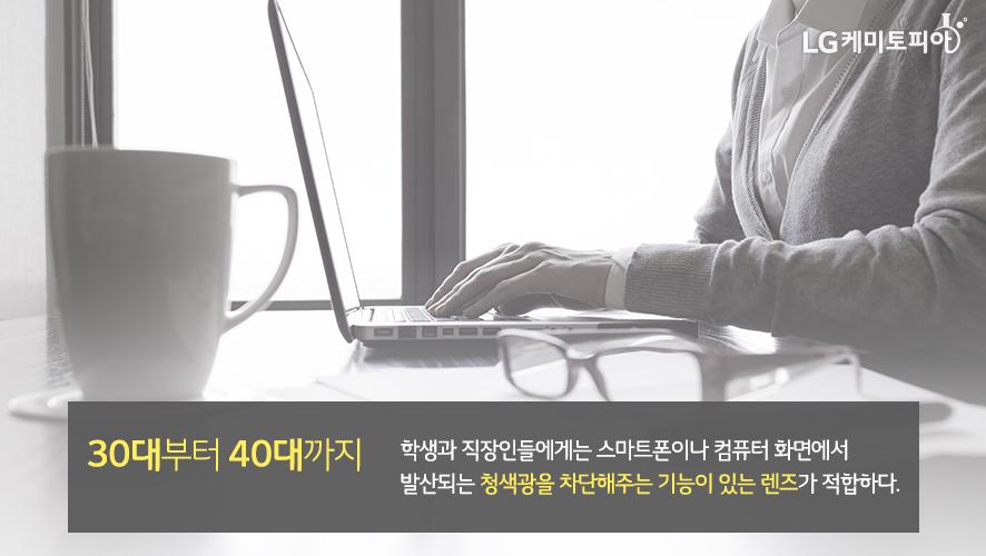 30대부터 40대까지: 학생과 직장인들에게는 스마트폰이나 컴퓨터 화면에서 발산되는 청색광을 차단해주는 기능이 있는 렌즈가 적합하다.