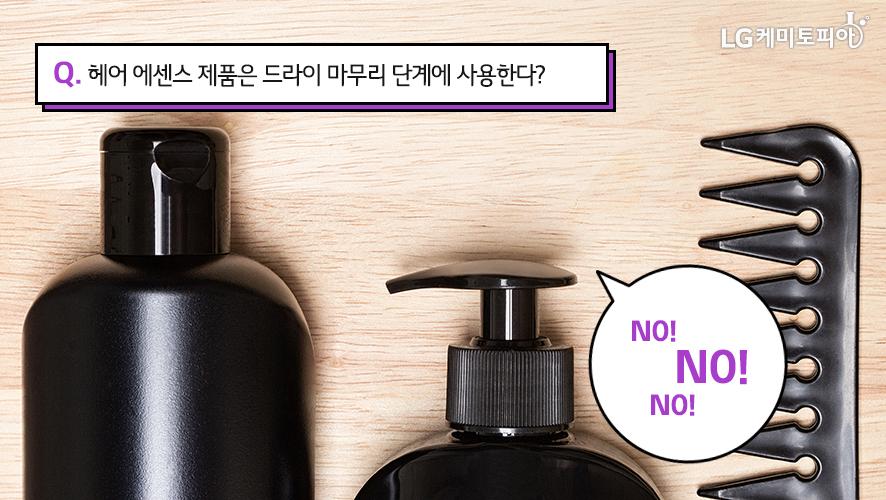Q. 헤어 에센스 제품은 드라이 마무리 단계에 사용한다? NO!