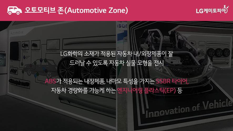 오토모티브 존(Automotive Zone): LG화학의 소재가 적용된 자동차 내/외장제품이 잘 드러날 수 있도록 자동차 실물 모형을 전시 ABS가 적용되는 내장제품, 내마모 특성을 가지는 SSBR 타이어, 자동차 경량화를 가능케 하는 엔지니어링 플라스틱(EP) 등