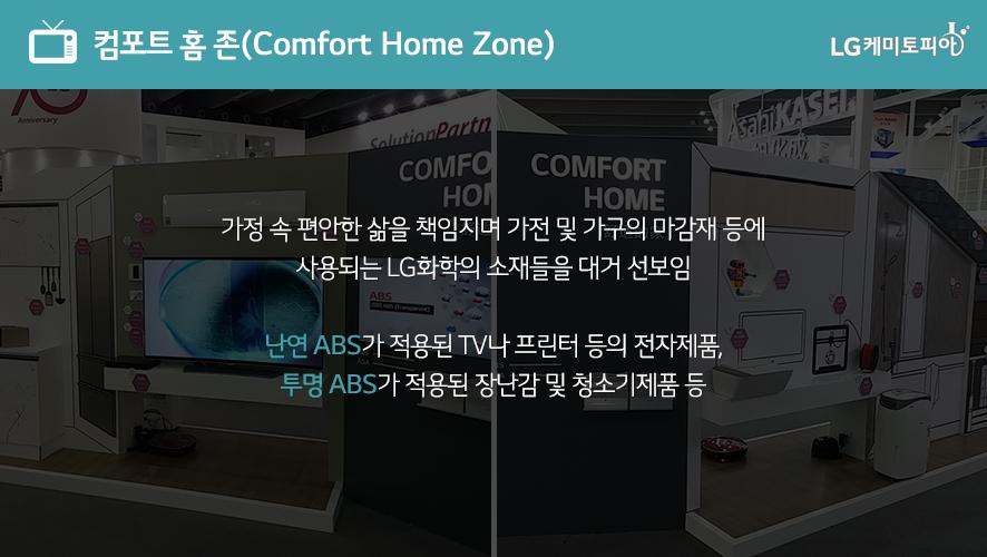 컴포트 홈 존(Comfort Home Zone): 가정 속 편안한 삶을 책임지며 가전 및 가구의 마감재 등에 사용되는 LG화학의 소재들을 대거 선보임 난연 ABS가 적용된 TV나 프린터 등의 전자제품, 투명 ABS가 적용된 장난감 및 청소기제품 등
