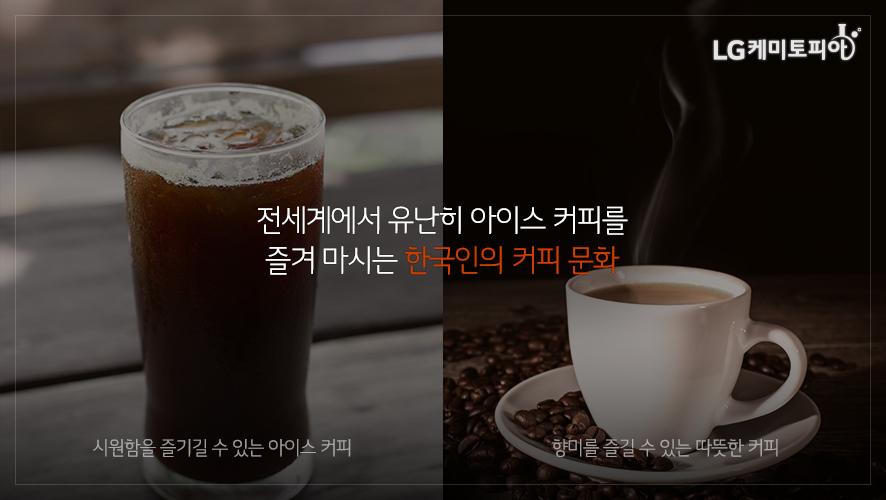 전세계에서 유난히 아이스 커피를 즐겨 마시는 한국인의 커피 문화 시원함을 즐길 수 있는 아이스 커피 향미를 즐길 수 있는 따듯한 커피