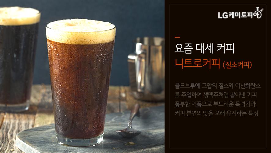 요즘 대세 커피 니트로커피 (질소커피) 콜드브루에 고압의 질소와 이산화탄소를 주입하여 생맥주처럼 뽑아낸 커피 풍부한 거품으로 부드러운 목넘김과 커피 본연의 맛을 오래 유지하는 특징