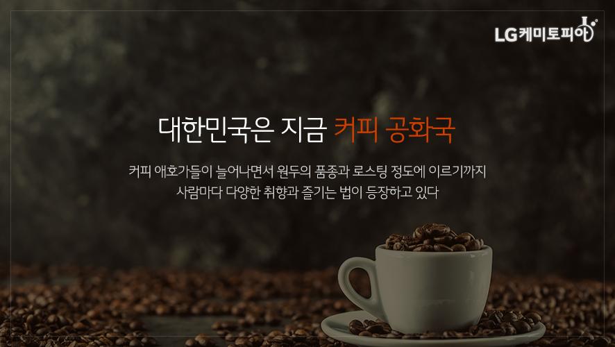 대한민국은 지금 커피 공화국 커피 애호가들이 늘어나면서 원두의 품종과 로스팅 정도에 이르기까지 사람마다 다양한 취향과 즐기는 법이 등장하고 있다
