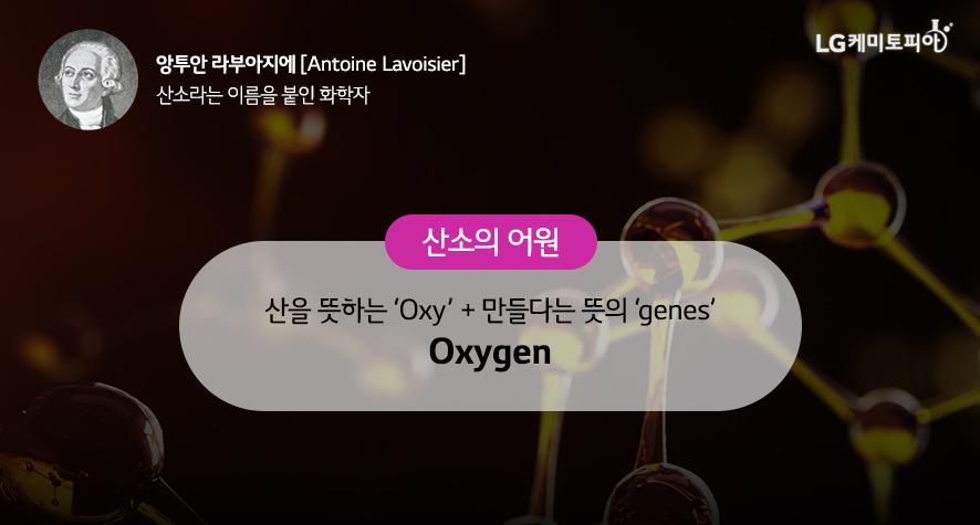 앙투안 라부아지에 Antoine Lavoisier 산소라는 이름을 붙인 화학자 산소의 어원 산을 뜻하는 'Oxy' + 만들다는 뜻의 'genes' Oxygen