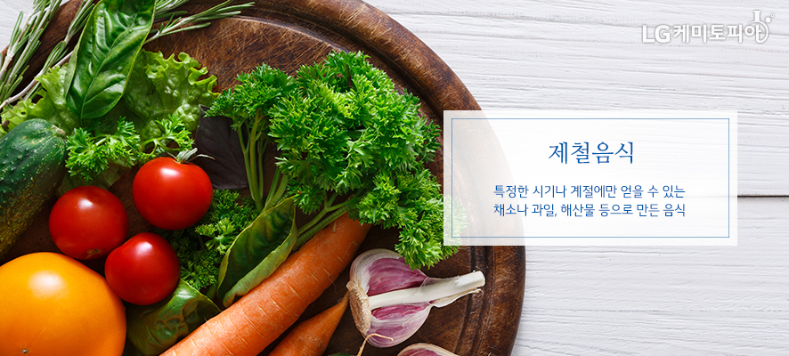 제철음식 특정한 시기나 계절에만 얻을 수 있는 채소나 과일, 해산물 등으로 만든 음식