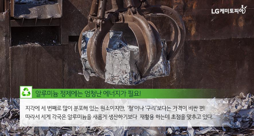 알루미늄 정제에는 엄청난 에너지가 필요! 지각에 세 번째로 많이 분포해 있는 원소이지만, '철'이나 '구리'보다는 가격이 비싼 편! 따라서 세계 각국은 알루미늄을 새롭게 생산하기보다 재활용 하는데 초점을 맞추고 있다.