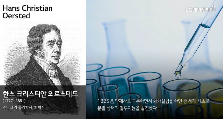 Hans Christian Oersted 한스 크리스티안 외르스테드 (1777~ 1851) 덴마크의 물리학자, 화학자 1825년 ,약제사로 근무하면서 화학실험을 하던 중 세계 최초로 분말 상태의 알루미늄을 발견했다.