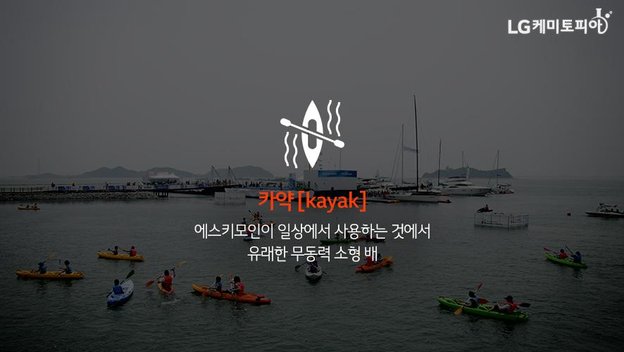 카약 [kayak]: 에스키모인이 일상에서 사용하는 것에서 유래한 무동력 소형 배