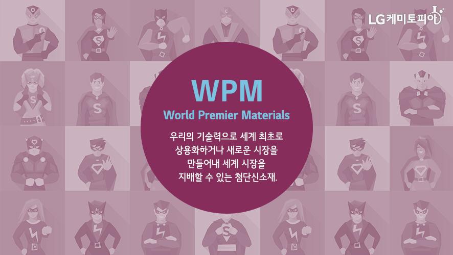 WPM(World Premier Materials): 우리의 기술력으로 세계 최초로 상용화하거나 새로운 시장을 만들어내 세계 시장을 지배할 수 있는 첨단신소재.