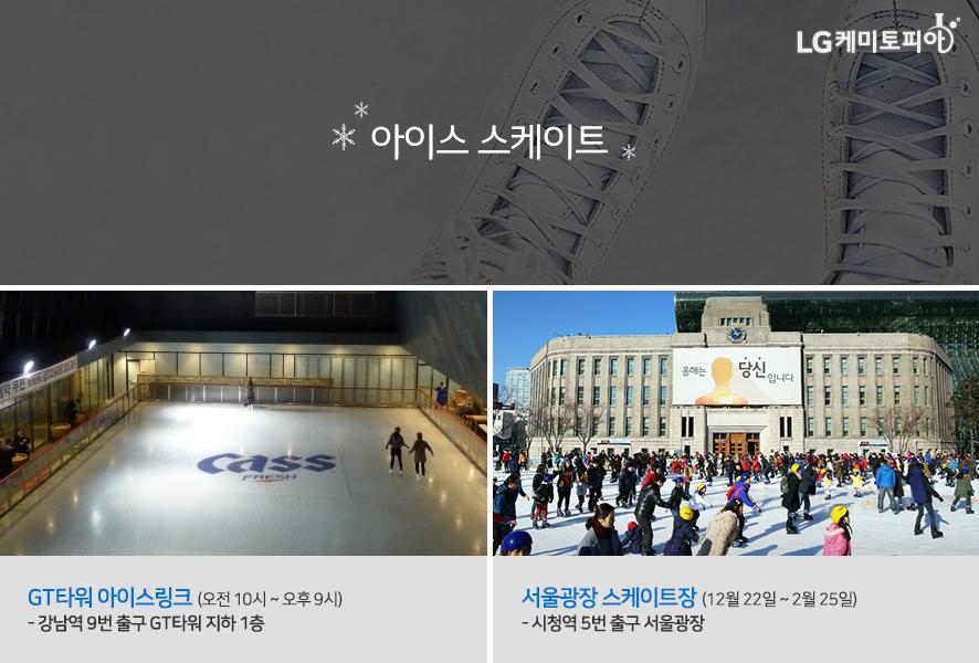아이스 스케이트 - GT타워 아이스링크 (오전 10시 ~ 오후 9시) - 강남역 9번 출구 GT타워 지하 1층, 서울광장 스케이트장 (12월 22일 ~ 2월 25일) - 시청역 5번 출구 서울광장