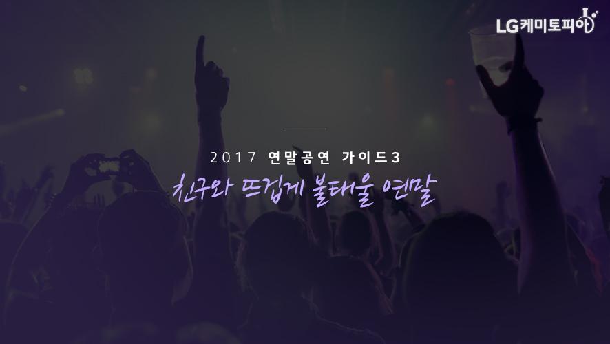 2017 연말공연 가이드 3. 친구와 뜨겁게 불태울 연말