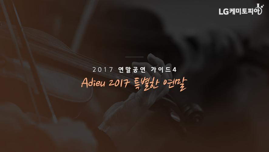 2017 연말공연 가이드 4. Adieu 2017 특별한 연말
