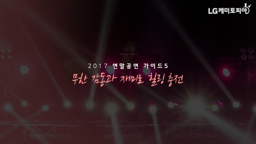 2017 연말공연 가이드 5. 무한 감동과 재미로 힐링 충전