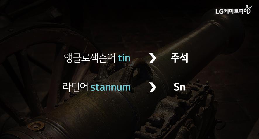 원소 이름: '주석'을 뜻하는 앵글로색슨어 'tin' (추정) 원소 기호: '주석'을 뜻하는 라틴어 'stannum'