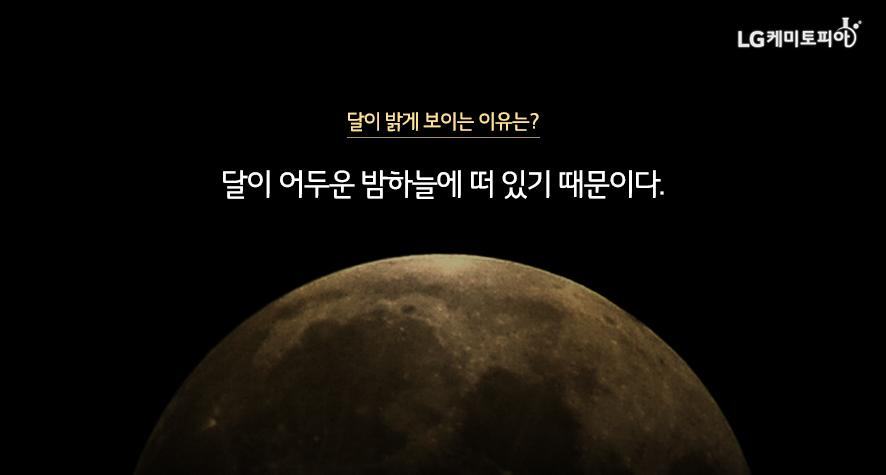 달이 밝게 보이는 이유는? 달이 어두운 밤하늘에 떠 있기 때문이다.