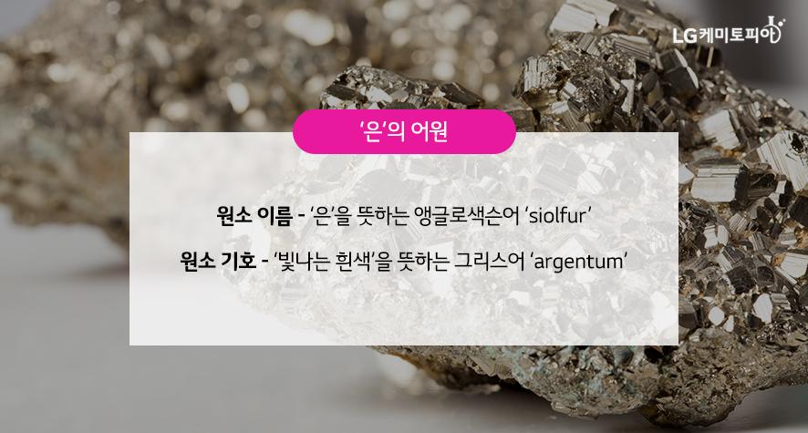 '은'의 어원 원소 이름: '은'을 뜻하는 앵글로색슨어 'siolfur' 원소 기호: '빛나는 흰색'을 뜻하는 그리스어 'argentum'