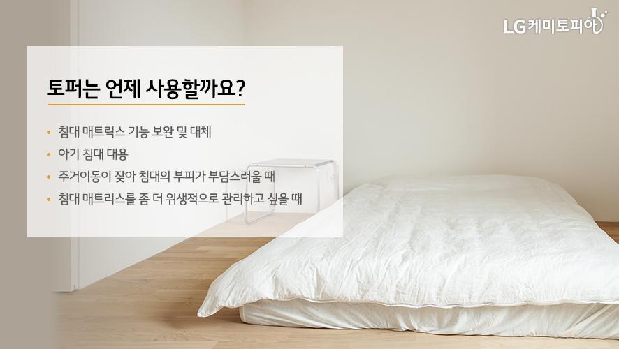 토퍼는 언제 사용할까요? (침대 매트릭스 기능 보완 및 대체, 아기 침대 대용, 주거이동이 잦아 침대의 부피가 부담스러울 때, 침대 매트리스를 좀 더 위생적으로 관리하고 싶을 때)