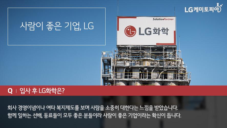사람이 좋은 기업, LG - 입사 후 LG화학은 회사 경영이념이나 여타 복지제도를 보며 사람을 소중히 대한다는 느낌을 받았습니다. 함게 이라는 선배, 동료들이 모두 좋은 분들이라 사람이 좋은 기업이라는 확신이 듭니다.