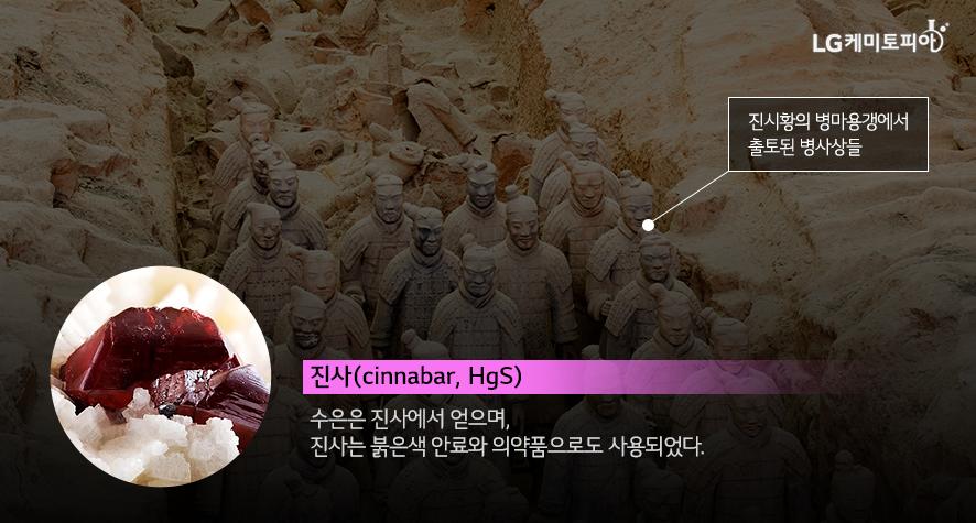 진시황의 병마용갱에서 출토된 병사상들과 진사(cinnabar, HgS:수은은 진사에서 얻으며, 진사는 붉은색 안료와 의약품으로도 사용되었다. )