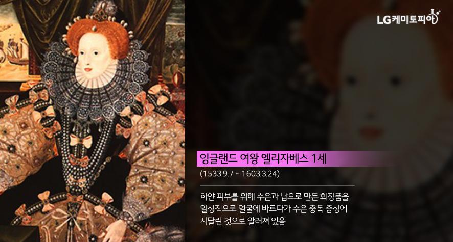 잉글랜드 여왕 엘리자베스 1세 (1533.9.7. ~ 1603.3.24.) 하얀 피부를 위해 수은과 납으로 만든 화장품을 일상적으로 얼굴에 바르다가 수은 중독 증상에 시달린 것으로 알려져 있음