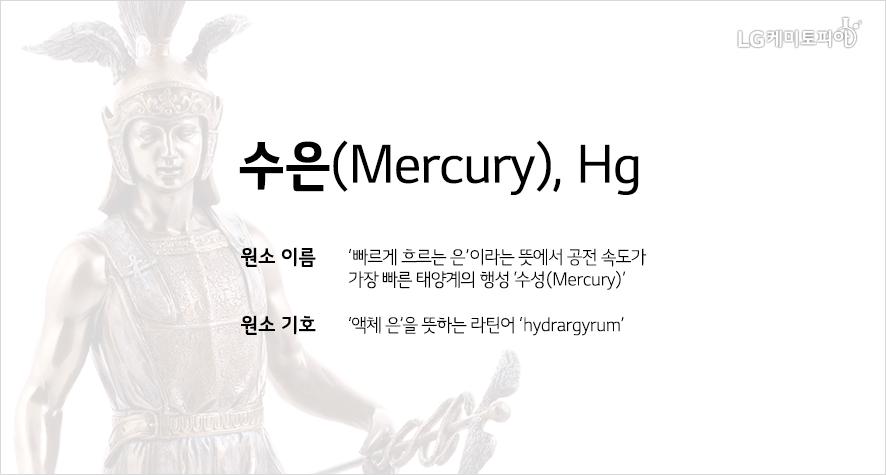 수은(Mercury), Hg: 원소 이름 '빠르게 흐르는 은'이라는 뜻에서 공전 속도가 가장 빠른 태양계의 행성 '수성(Mercury)' 원소 기호 '액체 은'을 뜻하는 라틴어 'hydrargyrum'