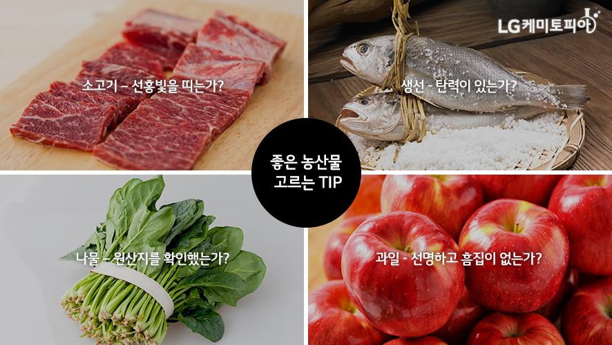 좋은 농산물 고르는 TIP: 소고기 - 선홍빛을 띠는가? 생선 - 탄력이 있는가? 나물 - 원산지를 확인했는가? 과일 - 선명하고 흠집이 없는가?