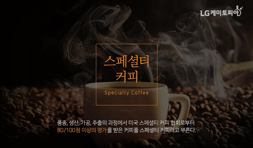 스페셜티 커피 (Specialty Coffee): 품종, 생산, 가공, 추출의 과정ㅇ서 미국 스페셜티 커피 협회로 부터 80/100점 이상의 평가를 받은 커피를 스페셜티 커피라고 부른다.