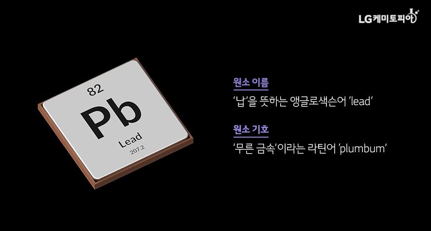 원소 이름 '납'을 뜻하는 앵글로색슨어 'lead' 원소 기호 '무른 금속'이라는 라틴어 'plumbum'