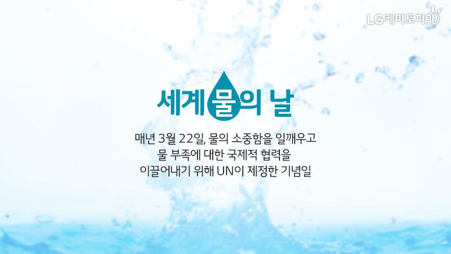 세계 물의 날 매년 3월 22일, 물의 소중함을 일깨우고 물 부족에 대한 국제적 협력을 이끌어내기 위해 UN이 제정한 기념일