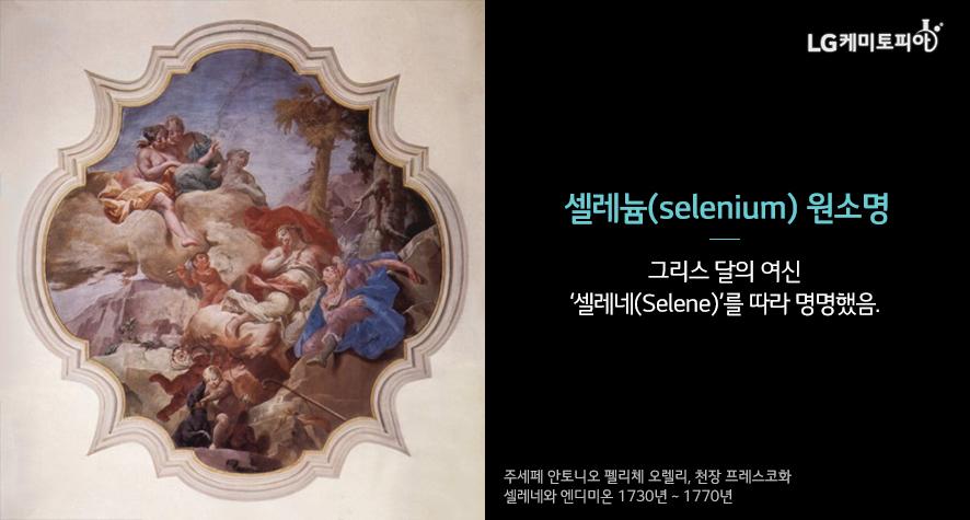 셀레늄(selenium) 원소명 : 그리스 달의 여신 '셀레네(Selene)'를 따라 명명했음.(주세페 안토니오 펠리체 오렐리, 천장 프레스코화 셀레네와 엔디미온 1730년 ~ 1770년)