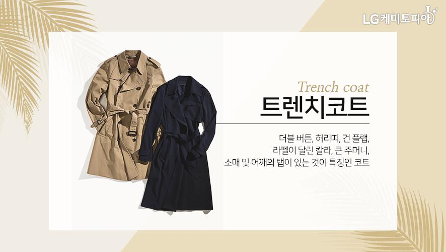 트렌치코트 [Trench coat] 더블 버튼, 허리띠, 건 플랩, 라펠이 달린 칼라, 큰 주머니, 소매 및 어깨의 탭이 있는 것이 특징인 코트