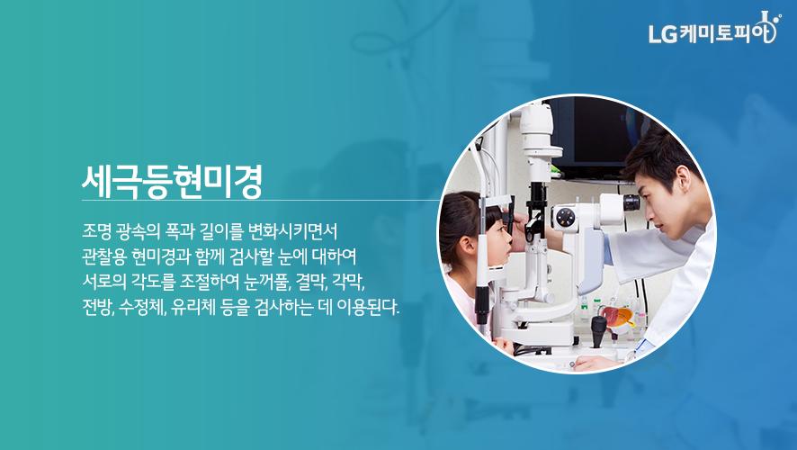세극등현미경 - 조명 광속의 폭과 ㅣㄹ이를 변화시키면서 관찰용 현미경과 함께 검사할 눈에 대하여 서로의 각도를 조절하여 눈거풀, 결막, 각막, 전방, 수정체, 유리체 등을 검사하는 데 이용된다.