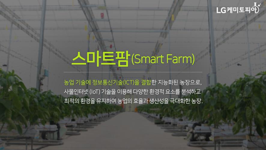 스마트팜(Smart Farm) 농업 기술에 정보통신기술(ICT)을 결합한 지능화된 농장으로, 사물인터넷 (IOT) 기술을 이용해 다양한 환경적 요소를 분석하고 최적의 환경을 유지하여 농업의 효율과 생산성을 극대화한 농장.