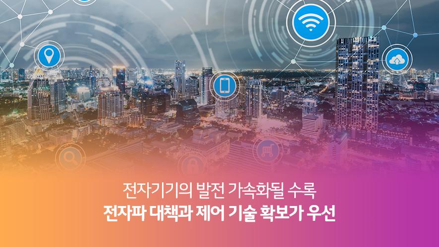 전자기기의 발전 가속화될 수록 전자파 대책과 제어 기술 확보가 우선