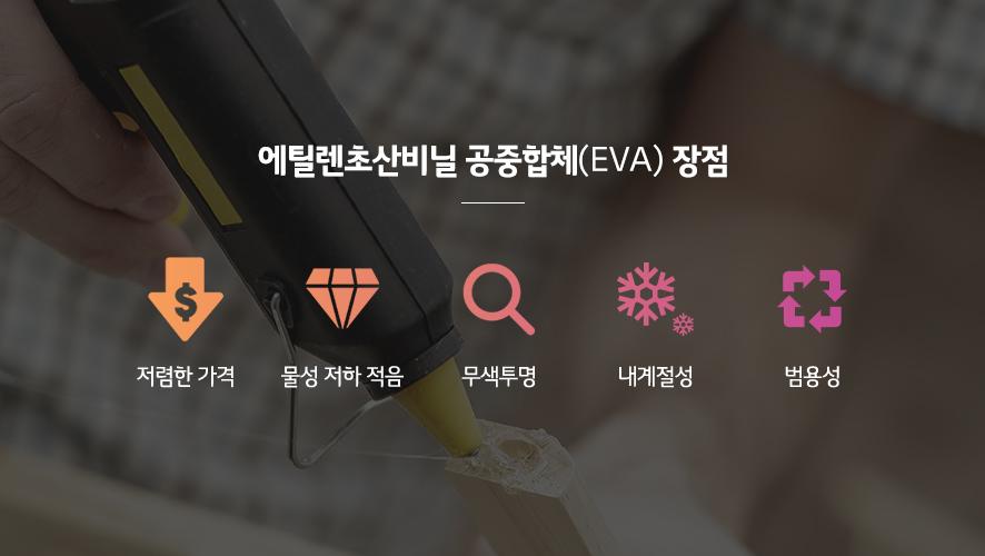 에틸렌초산비닐 공중합체(EVA)장점: 저렴한 가격, 물성 저하 적음, 무색투명, 내계절성, 범용성