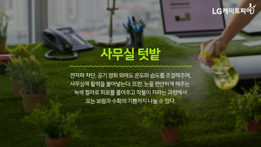 사무실 텃밭: 전자파 차단, 공기 정화 외에도 온도와 습도를 조절해주며, 사무실에 활력을 불어넣는다. 또한, 눈을 편안하게 해주는 녹색 컬러로 피로를 풀어주고 작물이 자라는 과정에서 오는 보람과 수확의 기쁨까지 나눌 수 있다.