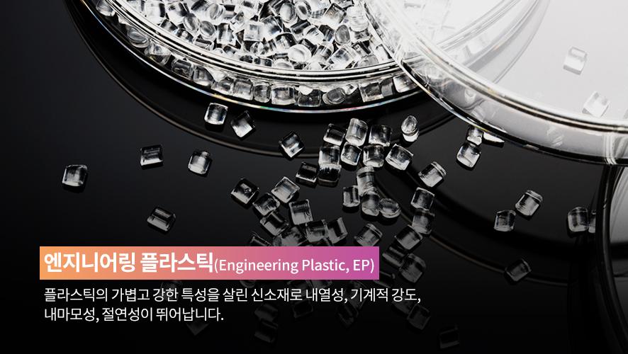 엔지니어링 플라스틱(Engineering Plastic,EP): 플라스틱의 가볍고 강한 특성을 살린 신소재로 내열성, 기계적 강도, 내마모성, 절연성이 뛰어납니다.