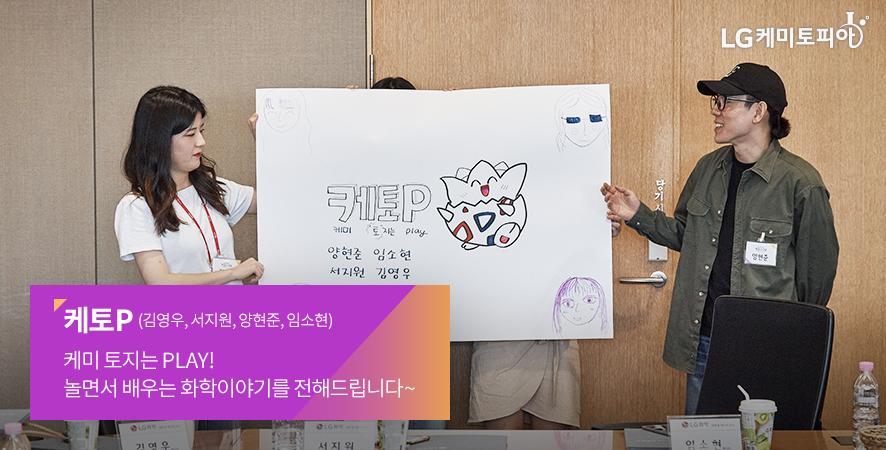 케토P (김영우, 서지원, 양현준, 임소현) 케미 토지는 PLAY! 놀면서 배우는 화학이야기를 전해드립니다~