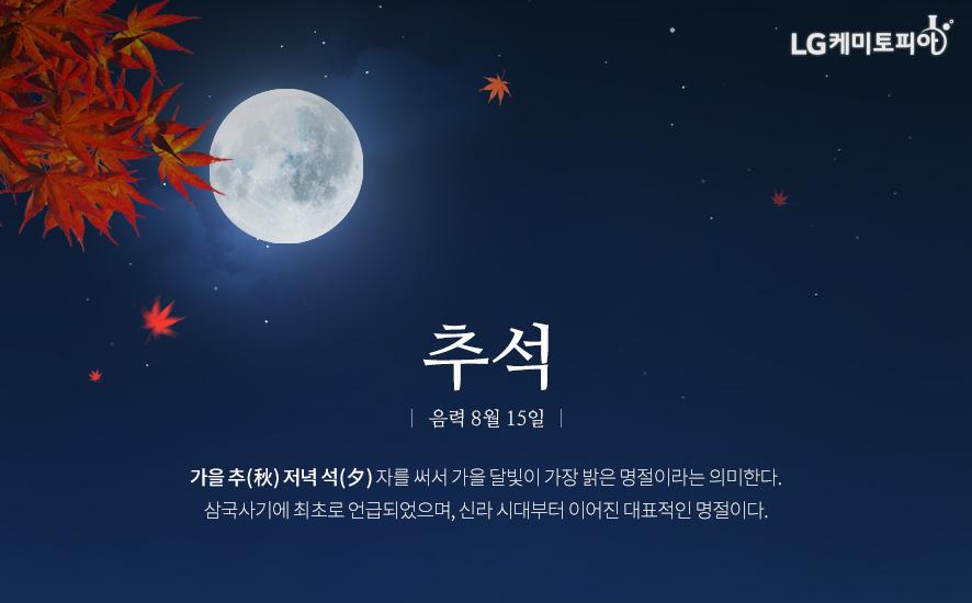 추석 음력 8월 15일, 가을 추(秋) 저녁 석(夕) 자를 써서 가을 달빛이 가장 밝은 명절이라는 의미한다. 삼국사기에 최초로 언급되었으며, 신라 시대부터 이어진 대표적인 명절이다.