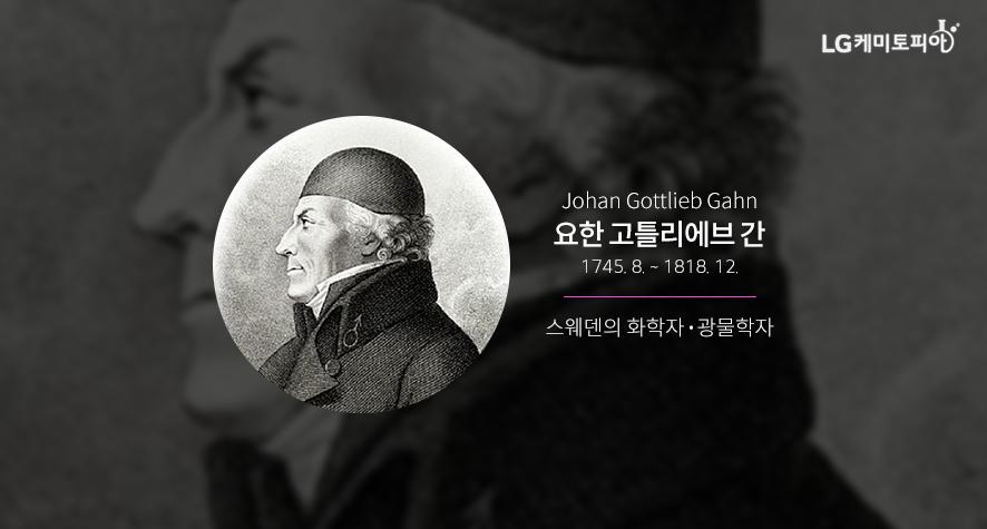 Johan Gottlieb Gahn 요한 고틀리에브 간 1745. 8. ~ 1818. 12. 스웨덴의 화학자·광물학자