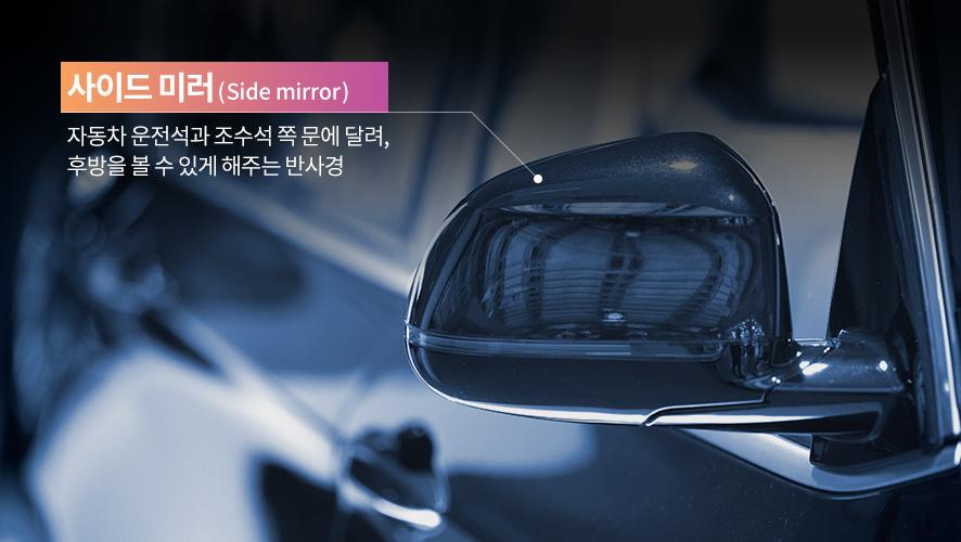 사이드 미러(Side mirror) 자동차 운전석과 조수석 쪽 문에 달려, 후방을 볼 수 있게 해주는 반사경