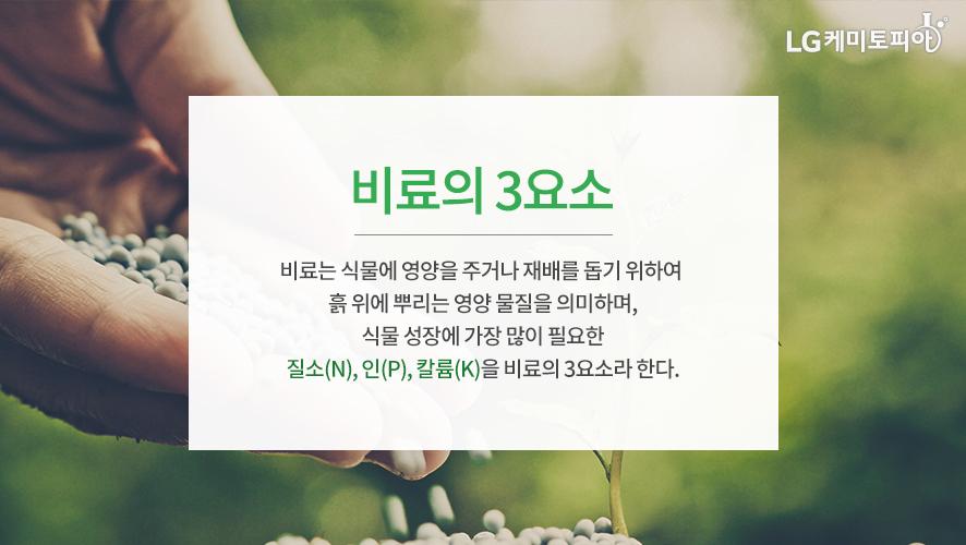 비료의 3요소 - 비료는 식물에 영양을 주거나 재배를 돕기 위하여 흙 위에 뿌리는 영양 물질을 의미하며, 식물 성장에 가장 많이 필요한 질소(N), 인(P), 칼륨(K)을 비료의 3요소라 한다.