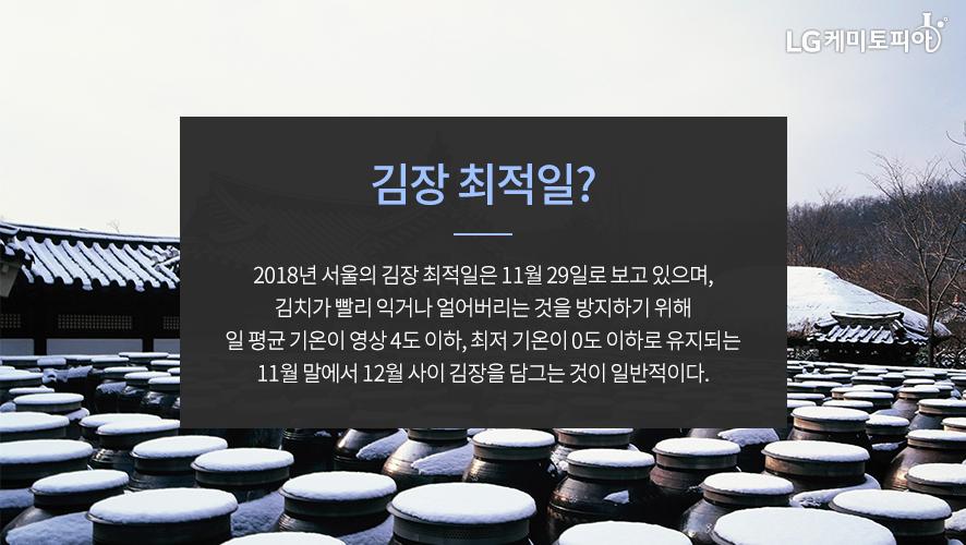 김장 최적일? 2018년 서울의 김장 최적일은 11월 29일로 보고 있으며, 김치가 빨리 익거나 얼어버리는 것을 방지하기 위해 일 평균 기온이 영상 4도 이하, 최저 기온이 0도 이하로 유지되는 11월 말에서 12월 사이 김장을 담그는 것이 일반적이다.