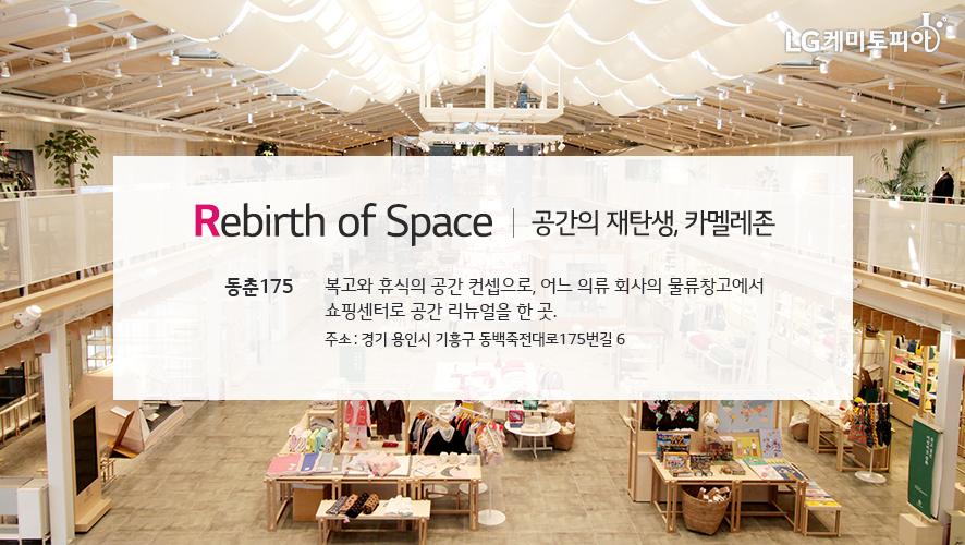 Rebirth of Space 공간의 재탄생, 카멜레존 동춘175 (경기 용인시 기흥구 동백죽전대로175번길 6) 어느 의류 회사의 물류창고에서 쇼핑센터로 공간 리뉴얼. 공간의 컨셉은 복고와 휴식.