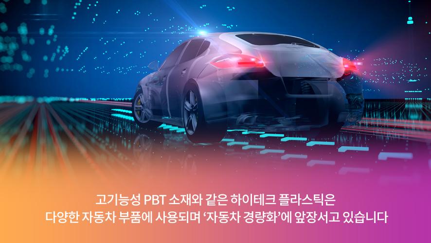고기능성 PBT 소재와 같은 하이테크 플라스틱은 다양한 자동차 부품에 사용되며 '자동차 경량화'에 앞장서고 있습니다.